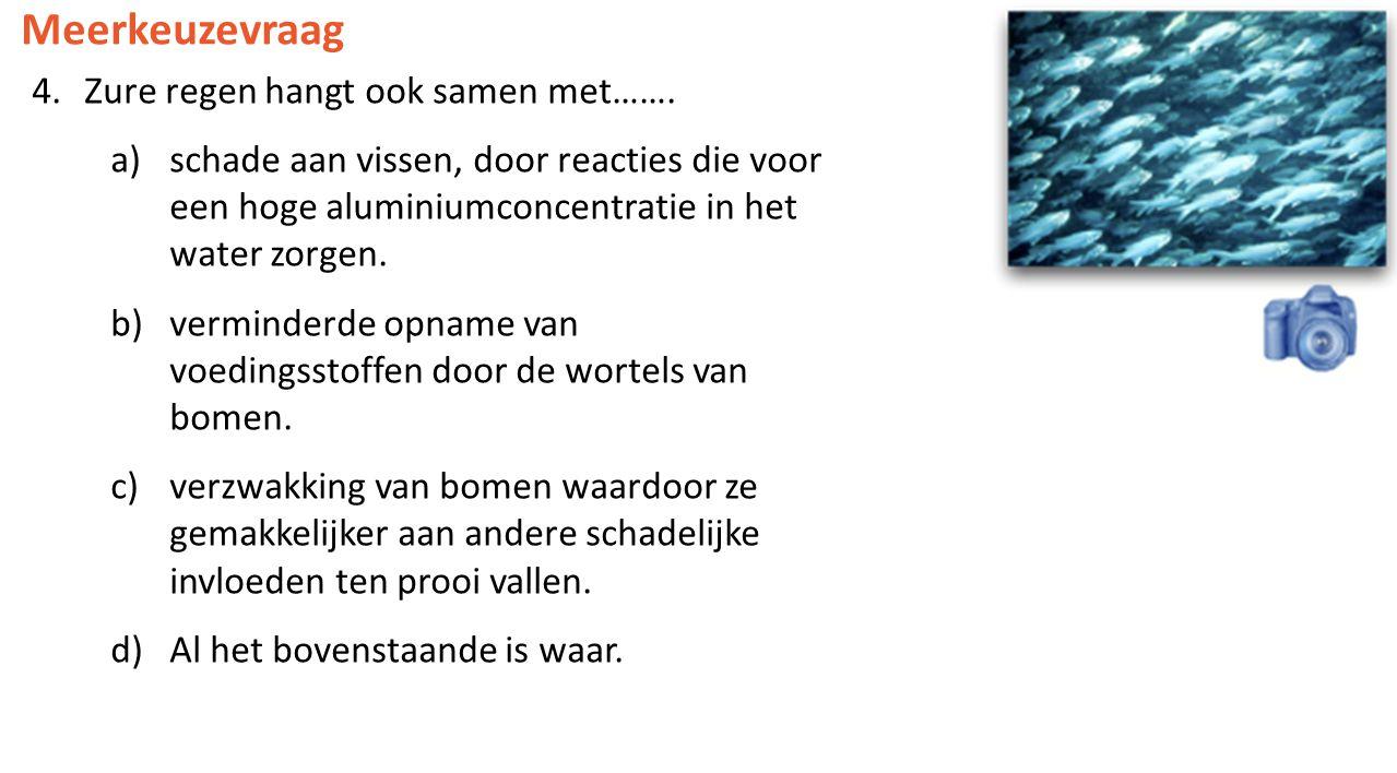 Meerkeuzevraag 4.Zure regen hangt ook samen met……. a)schade aan vissen, door reacties die voor een hoge aluminiumconcentratie in het water zorgen. b)v