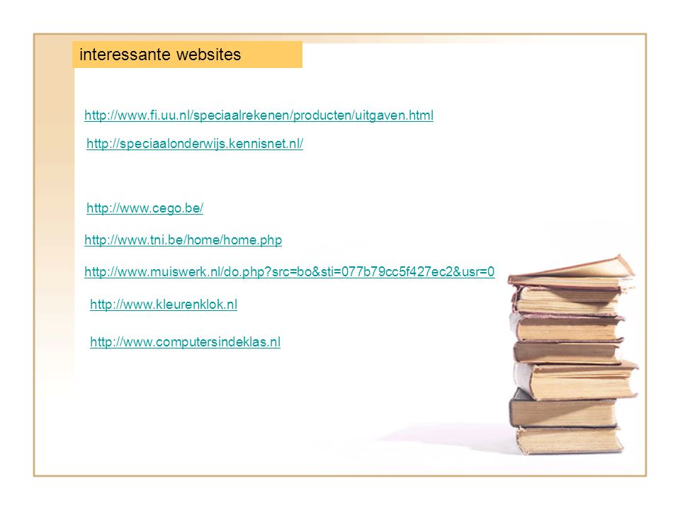 interessante websites http://speciaalonderwijs.kennisnet.nl/ http://www.fi.uu.nl/speciaalrekenen/producten/uitgaven.html http://www.cego.be/ http://www.tni.be/home/home.php http://www.muiswerk.nl/do.php src=bo&sti=077b79cc5f427ec2&usr=0 http://www.kleurenklok.nl http://www.computersindeklas.nl