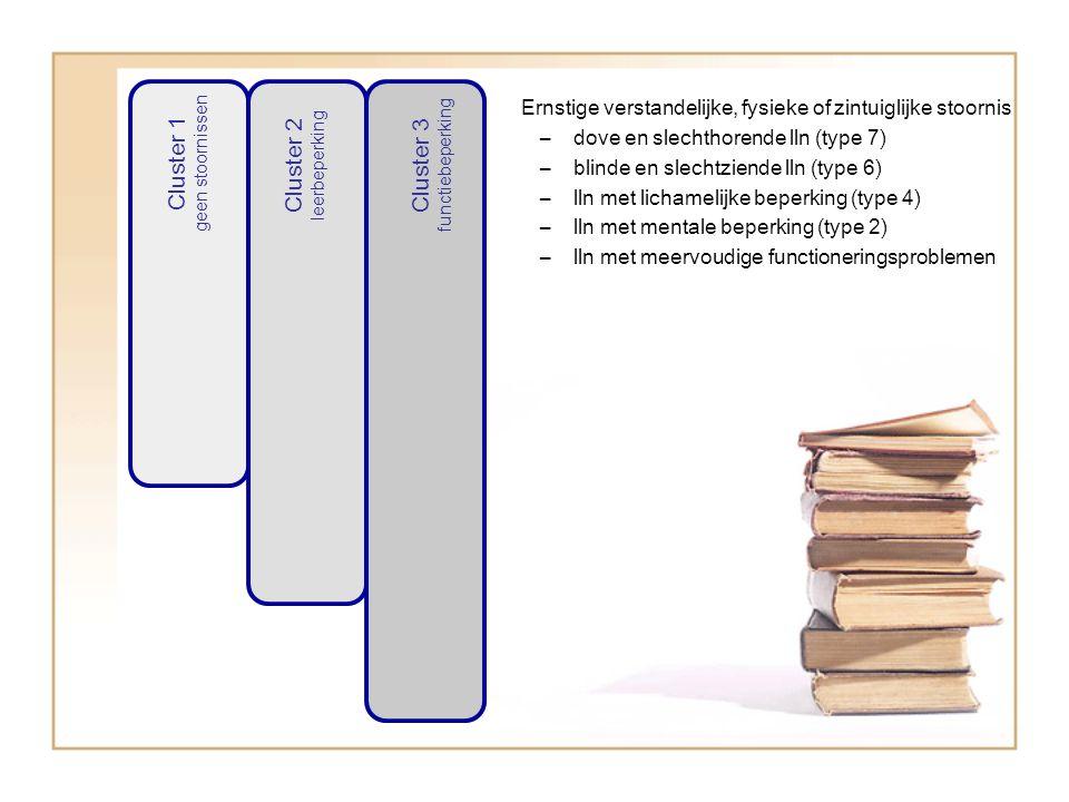 Cluster 1 geen stoornissen Cluster 2 leerbeperking Cluster 3 functiebeperking Ernstige verstandelijke, fysieke of zintuiglijke stoornis –dove en slechthorende lln (type 7) –blinde en slechtziende lln (type 6) –lln met lichamelijke beperking (type 4) –lln met mentale beperking (type 2) –lln met meervoudige functioneringsproblemen