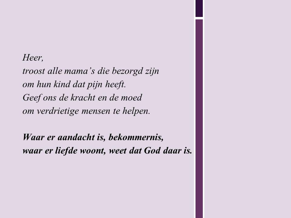 Heer, troost alle mama's die bezorgd zijn om hun kind dat pijn heeft. Geef ons de kracht en de moed om verdrietige mensen te helpen. Waar er aandacht