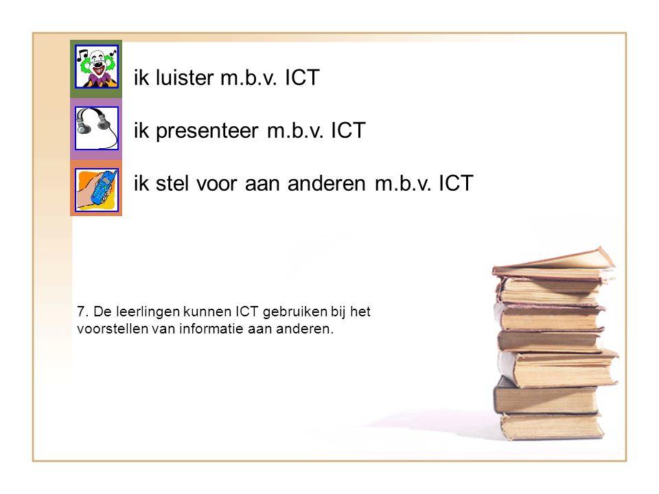 ik luister m.b.v. ICT ik presenteer m.b.v. ICT ik stel voor aan anderen m.b.v. ICT 7. De leerlingen kunnen ICT gebruiken bij het voorstellen van infor