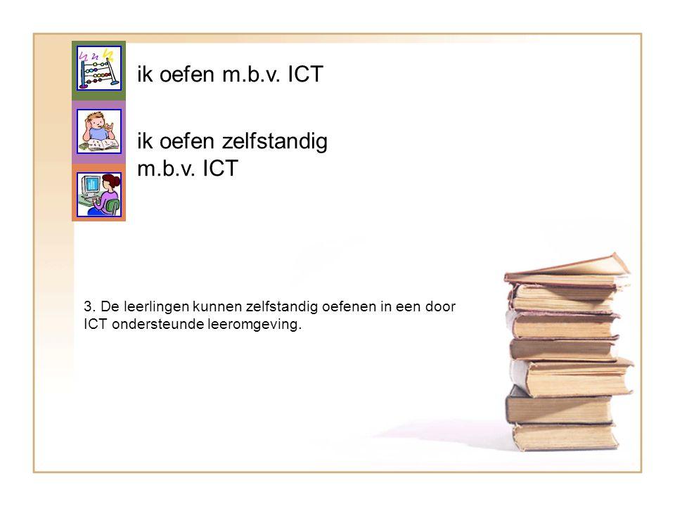 ik oefen zelfstandig m.b.v. ICT 3. De leerlingen kunnen zelfstandig oefenen in een door ICT ondersteunde leeromgeving. ik oefen m.b.v. ICT