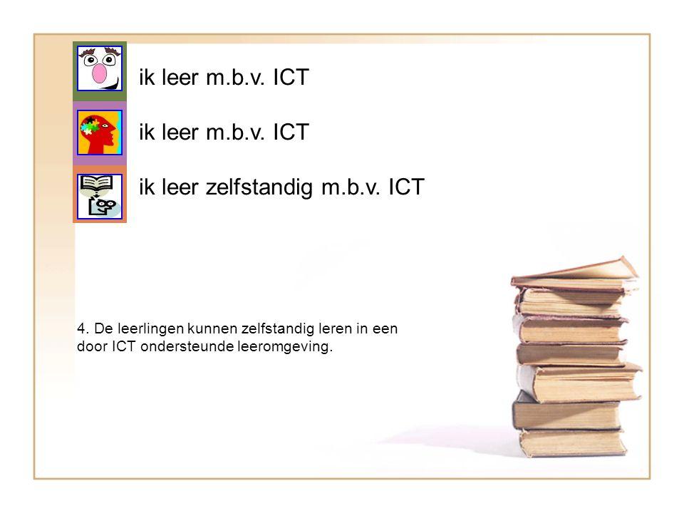 ik leer m.b.v. ICT ik leer zelfstandig m.b.v. ICT 4. De leerlingen kunnen zelfstandig leren in een door ICT ondersteunde leeromgeving.