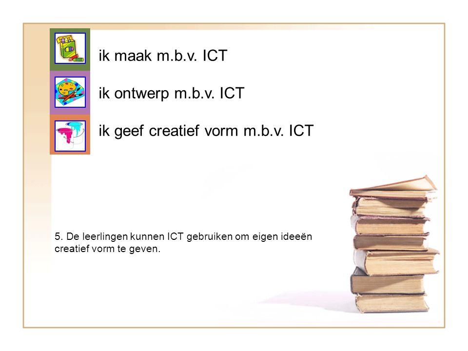 ik maak m.b.v. ICT ik ontwerp m.b.v. ICT ik geef creatief vorm m.b.v. ICT 5. De leerlingen kunnen ICT gebruiken om eigen ideeën creatief vorm te geven