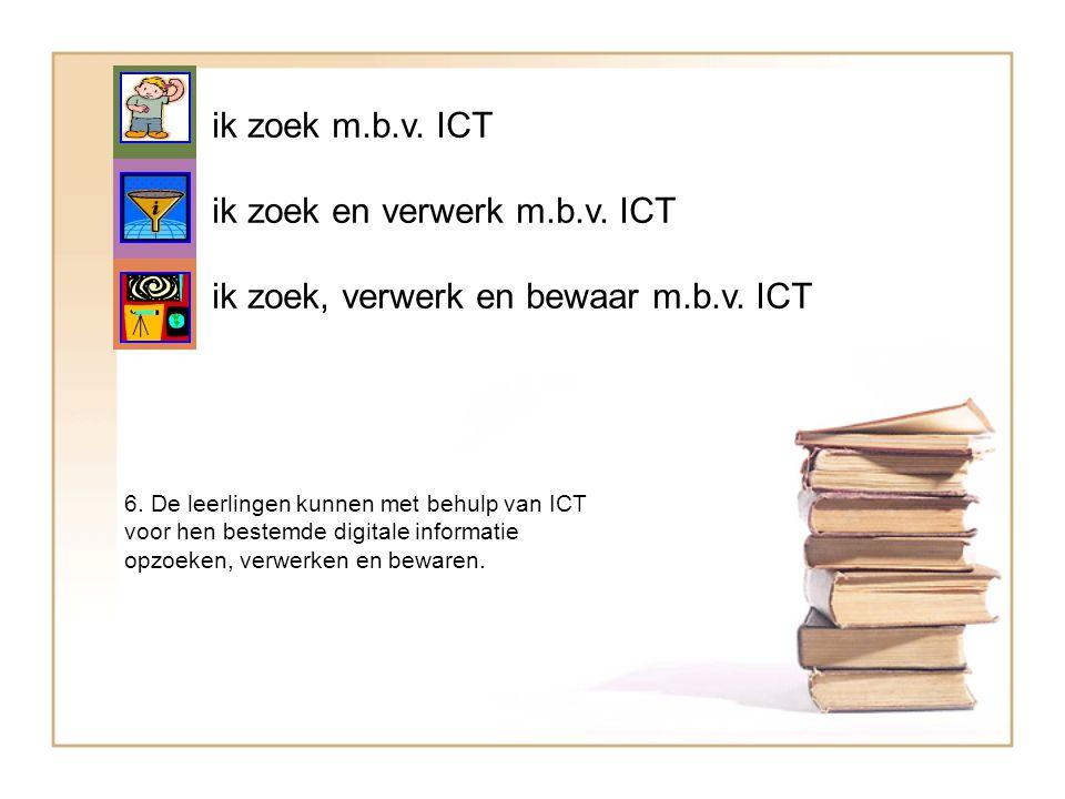 ik zoek m.b.v. ICT ik zoek en verwerk m.b.v. ICT ik zoek, verwerk en bewaar m.b.v. ICT 6. De leerlingen kunnen met behulp van ICT voor hen bestemde di