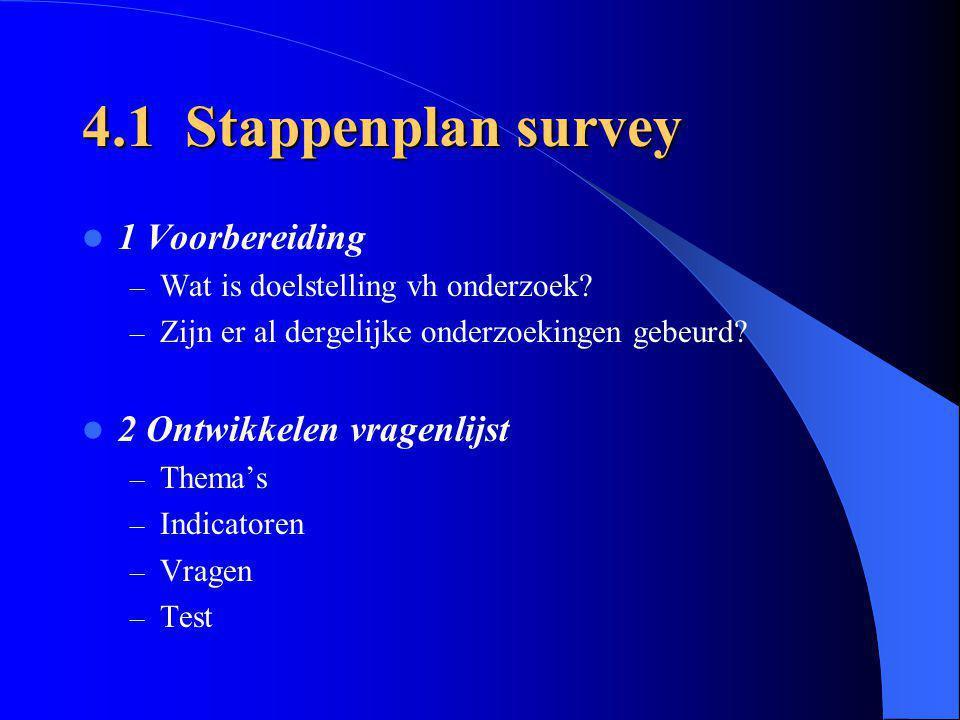 4.1 Stappenplan survey 1 Voorbereiding – Wat is doelstelling vh onderzoek? – Zijn er al dergelijke onderzoekingen gebeurd? 2 Ontwikkelen vragenlijst –