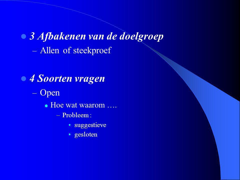 3 Afbakenen van de doelgroep – Allen of steekproef 4 Soorten vragen – Open Hoe wat waarom …. –Probleem : suggestieve gesloten