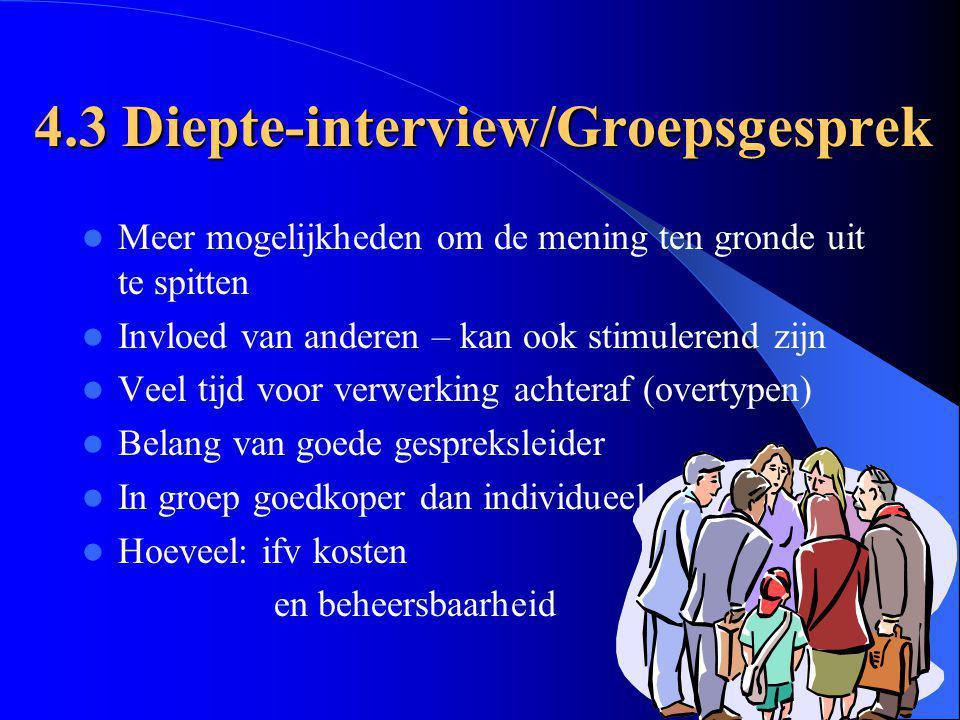 4.3 Diepte-interview/Groepsgesprek Meer mogelijkheden om de mening ten gronde uit te spitten Invloed van anderen – kan ook stimulerend zijn Veel tijd