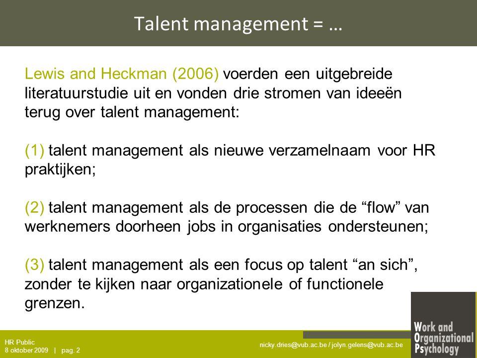 nicky.dries@vub.ac.be / jolyn.gelens@vub.ac.be Talent management = … Lewis and Heckman (2006) voerden een uitgebreide literatuurstudie uit en vonden drie stromen van ideeën terug over talent management: (1) talent management als nieuwe verzamelnaam voor HR praktijken; (2) talent management als de processen die de flow van werknemers doorheen jobs in organisaties ondersteunen; (3) talent management als een focus op talent an sich , zonder te kijken naar organizationele of functionele grenzen.