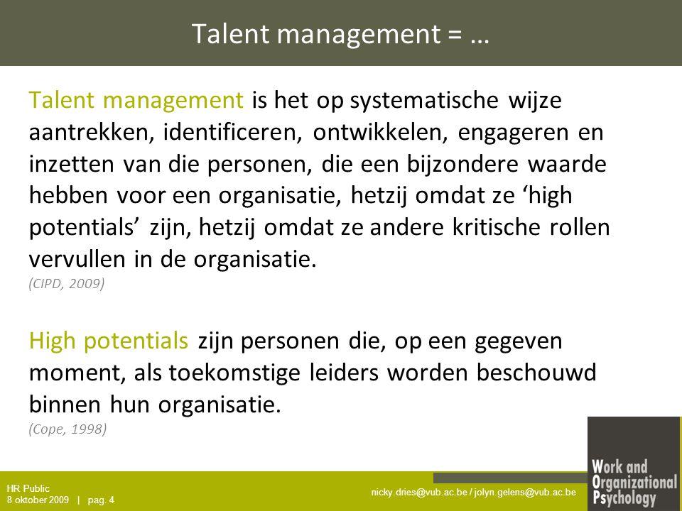 nicky.dries@vub.ac.be / jolyn.gelens@vub.ac.be Talent management = … Talent management is het op systematische wijze aantrekken, identificeren, ontwikkelen, engageren en inzetten van die personen, die een bijzondere waarde hebben voor een organisatie, hetzij omdat ze 'high potentials' zijn, hetzij omdat ze andere kritische rollen vervullen in de organisatie.