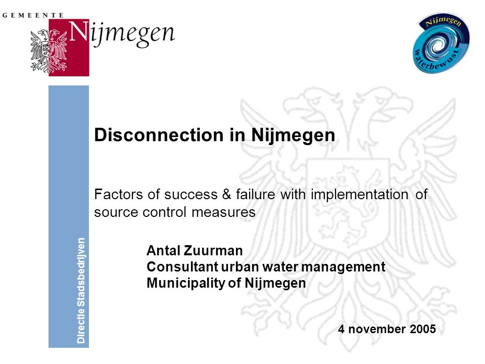 Directie Stadsbedrijven Disconnection in Nijmegen Factors of success & failure with implementation of source control measures Antal Zuurman Consultant urban water management Municipality of Nijmegen 4 november 2005