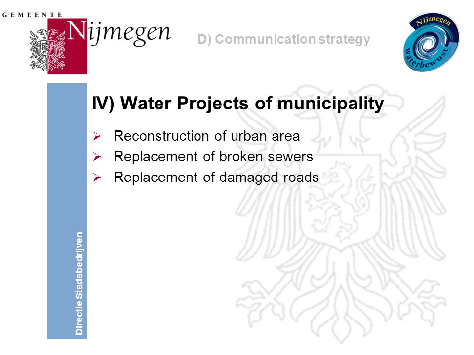 Directie Stadsbedrijven IV) Water Projects of municipality  Reconstruction of urban area  Replacement of broken sewers  Replacement of damaged roads D) Communication strategy