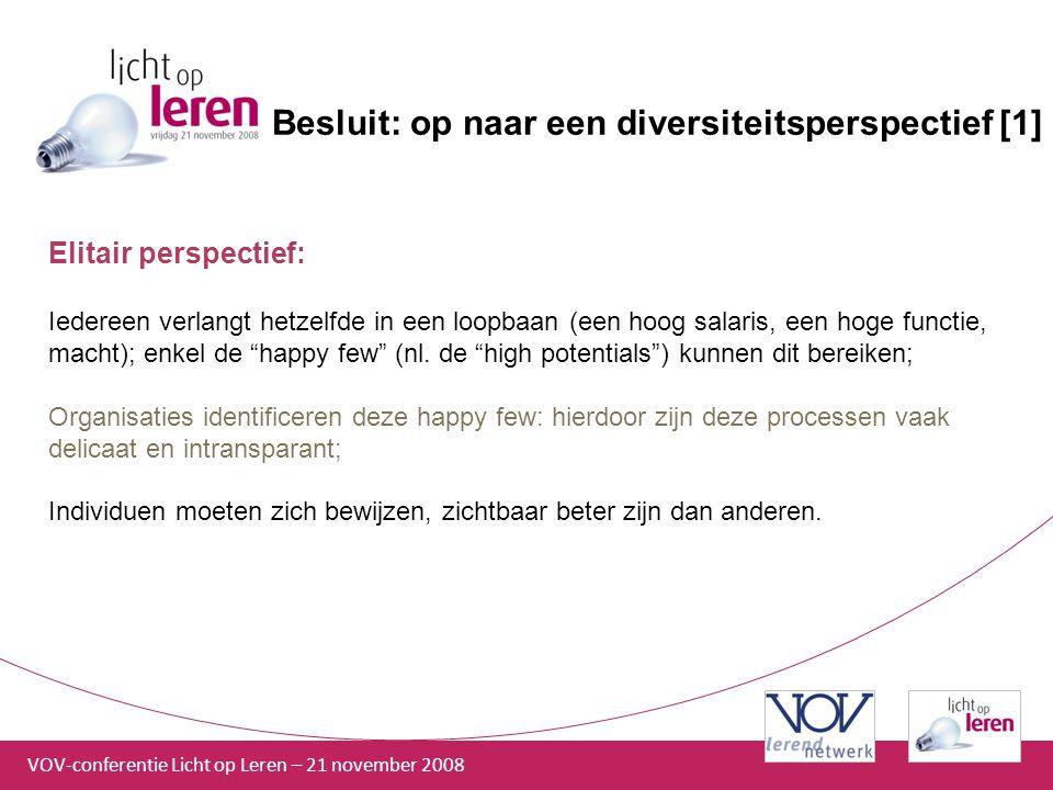 VOV-conferentie Licht op Leren – 21 november 2008 Besluit: op naar een diversiteitsperspectief [1] Elitair perspectief: Iedereen verlangt hetzelfde in een loopbaan (een hoog salaris, een hoge functie, macht); enkel de happy few (nl.