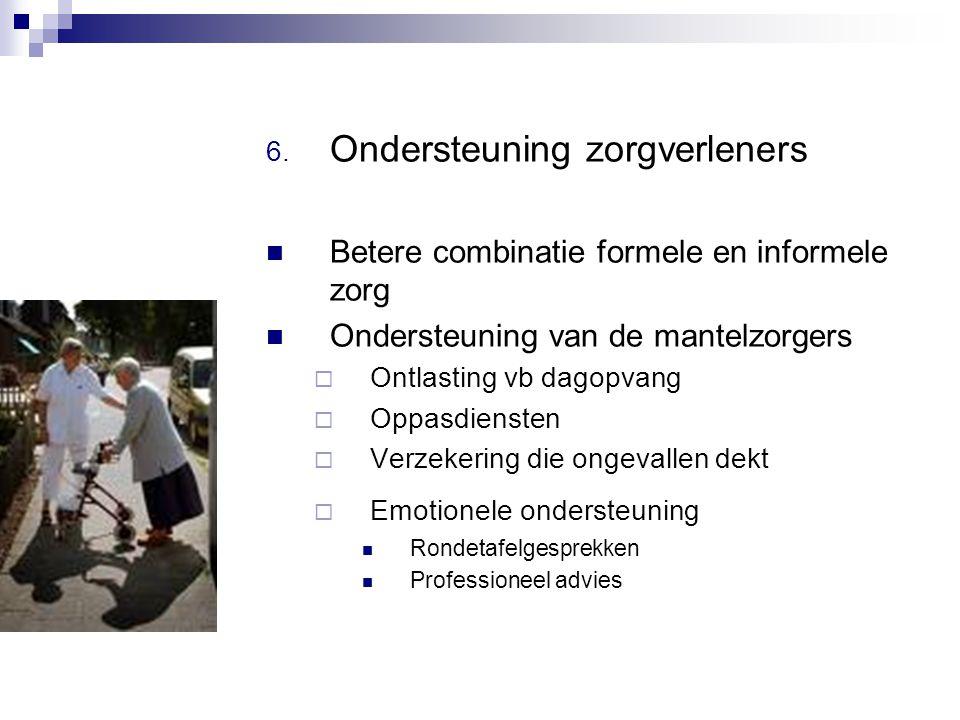 6. Ondersteuning zorgverleners Betere combinatie formele en informele zorg Ondersteuning van de mantelzorgers  Ontlasting vb dagopvang  Oppasdienste