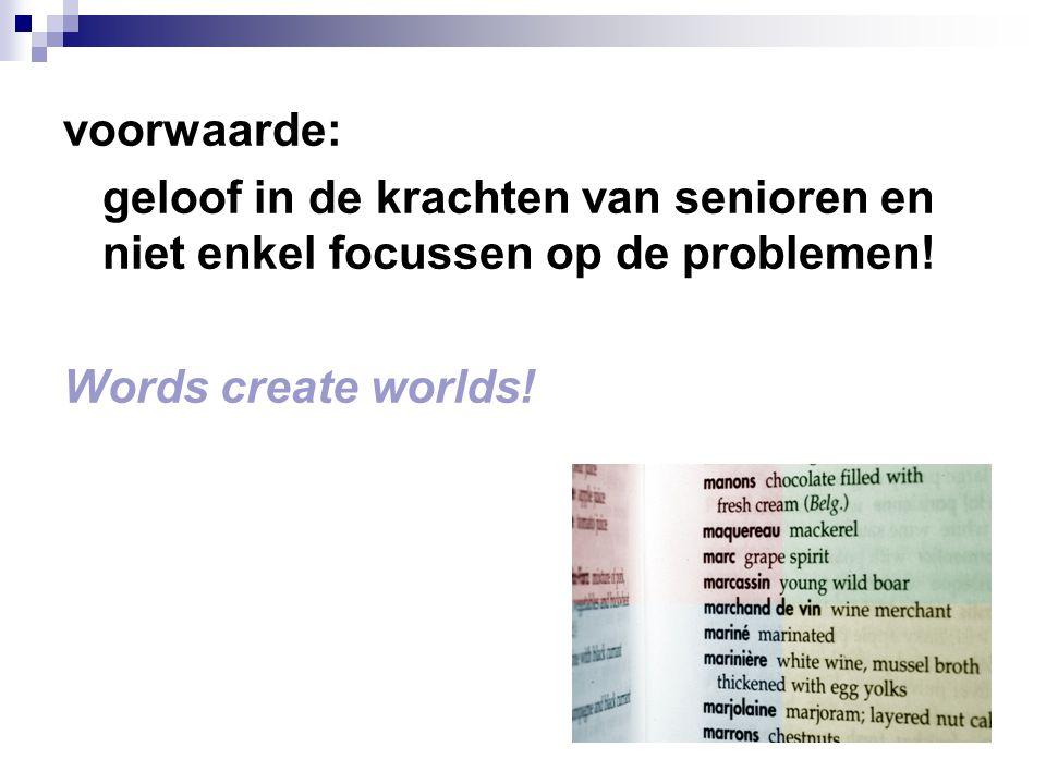 voorwaarde: geloof in de krachten van senioren en niet enkel focussen op de problemen! Words create worlds!