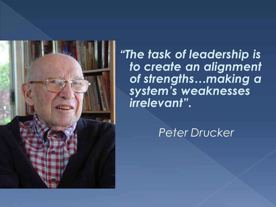 The task of leadership is to create an alignment of strengths…making a system's weaknesses irrelevant .