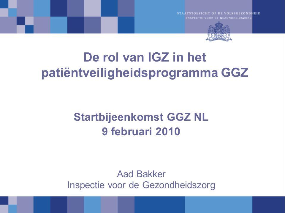De rol van IGZ in het patiëntveiligheidsprogramma GGZ Startbijeenkomst GGZ NL 9 februari 2010 Aad Bakker Inspectie voor de Gezondheidszorg