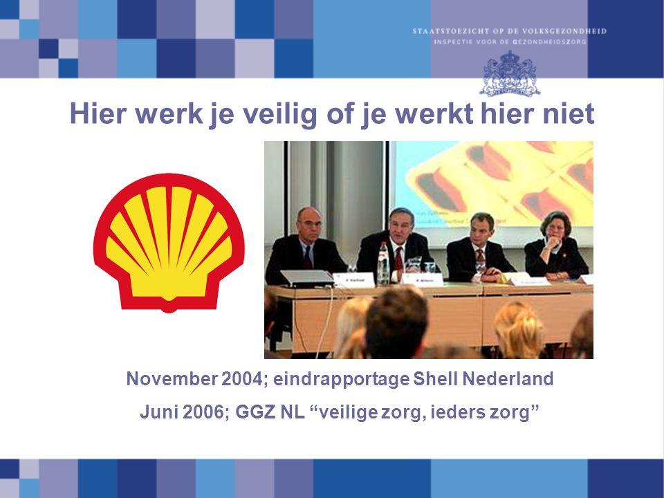 """Hier werk je veilig of je werkt hier niet November 2004; eindrapportage Shell Nederland Juni 2006; GGZ NL """"veilige zorg, ieders zorg"""""""