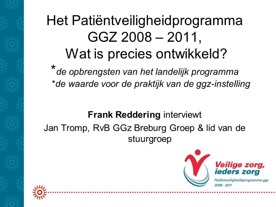 Het Patiëntveiligheidprogramma GGZ 2008 – 2011, Wat is precies ontwikkeld? * de opbrengsten van het landelijk programma *de waarde voor de praktijk va