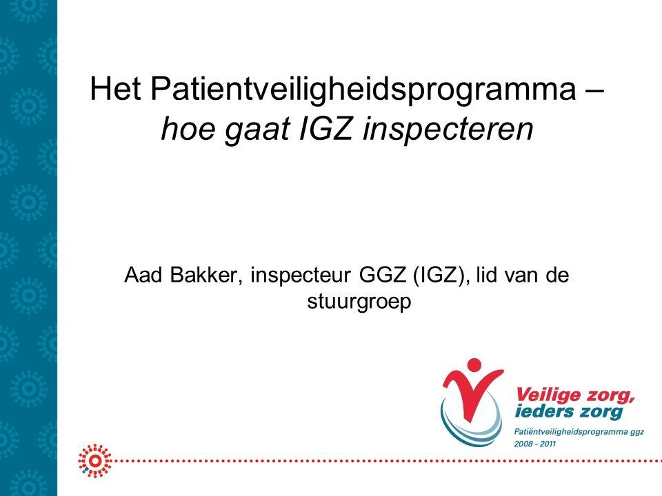 Het Patientveiligheidsprogramma – hoe gaat IGZ inspecteren Aad Bakker, inspecteur GGZ (IGZ), lid van de stuurgroep