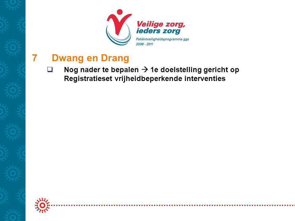 7Dwang en Drang  Nog nader te bepalen  1e doelstelling gericht op Registratieset vrijheidbeperkende interventies