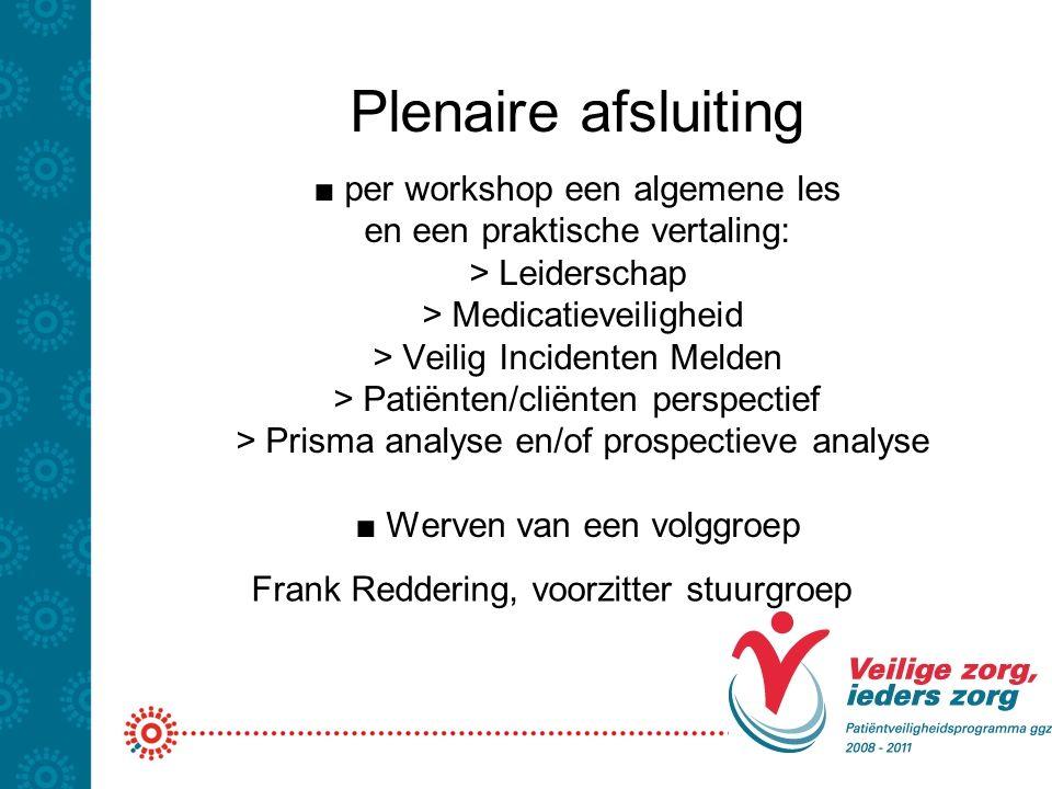 Plenaire afsluiting ■ per workshop een algemene les en een praktische vertaling: > Leiderschap > Medicatieveiligheid > Veilig Incidenten Melden > Pati