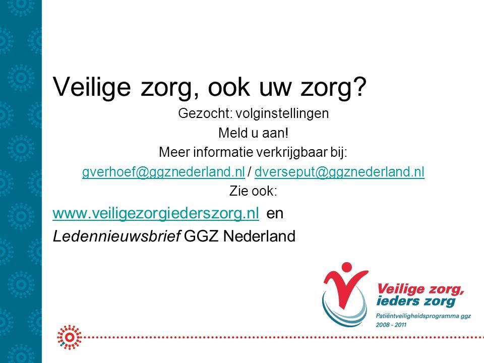 Veilige zorg, ook uw zorg? Gezocht: volginstellingen Meld u aan! Meer informatie verkrijgbaar bij: gverhoef@ggznederland.nlgverhoef@ggznederland.nl /