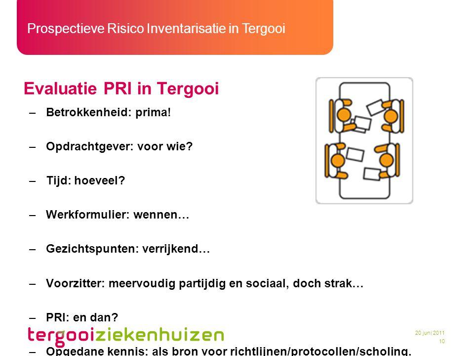 Prospectieve Risico Inventarisatie in Tergooi 10 20 juni 2011 Evaluatie PRI in Tergooi –Betrokkenheid: prima! –Opdrachtgever: voor wie? –Tijd: hoeveel