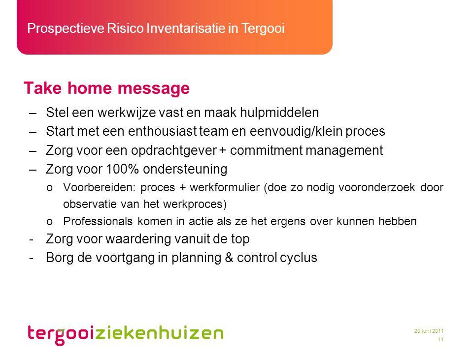 Prospectieve Risico Inventarisatie in Tergooi 11 20 juni 2011 Take home message –Stel een werkwijze vast en maak hulpmiddelen –Start met een enthousia