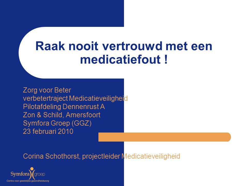 Raak nooit vertrouwd met een medicatiefout ! Zorg voor Beter verbetertraject Medicatieveiligheid Pilotafdeling Dennenrust A Zon & Schild, Amersfoort S