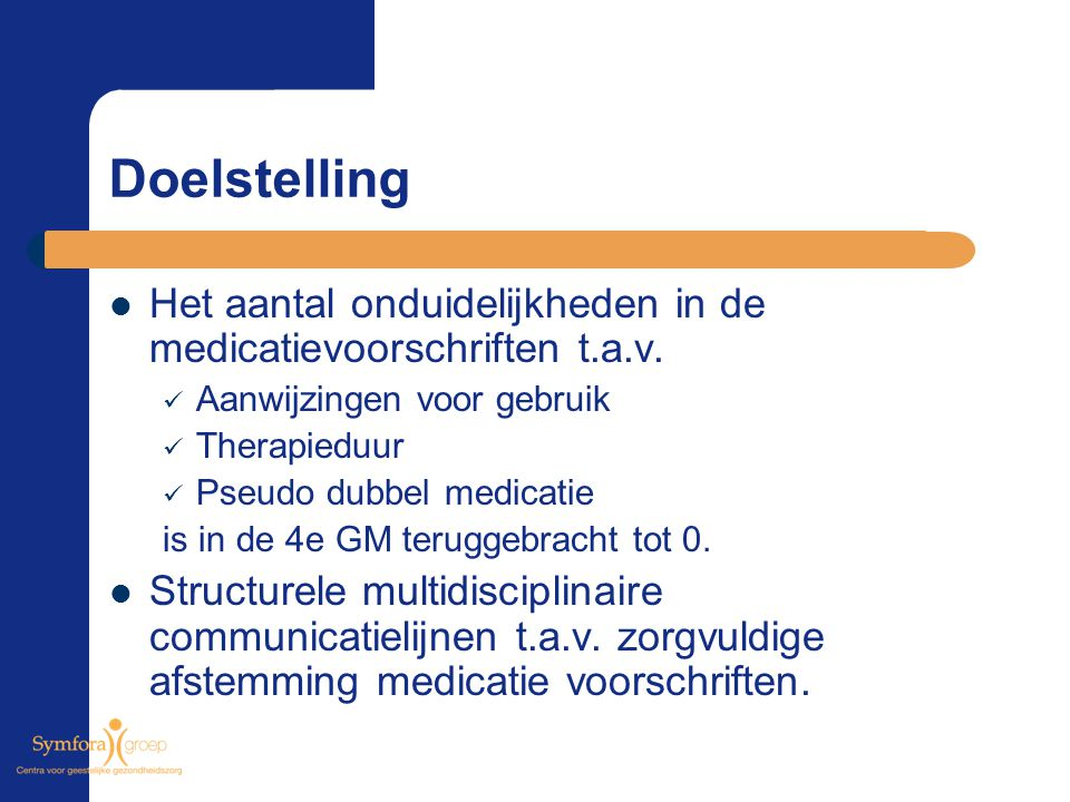 Doelstelling Het aantal onduidelijkheden in de medicatievoorschriften t.a.v. Aanwijzingen voor gebruik Therapieduur Pseudo dubbel medicatie is in de 4