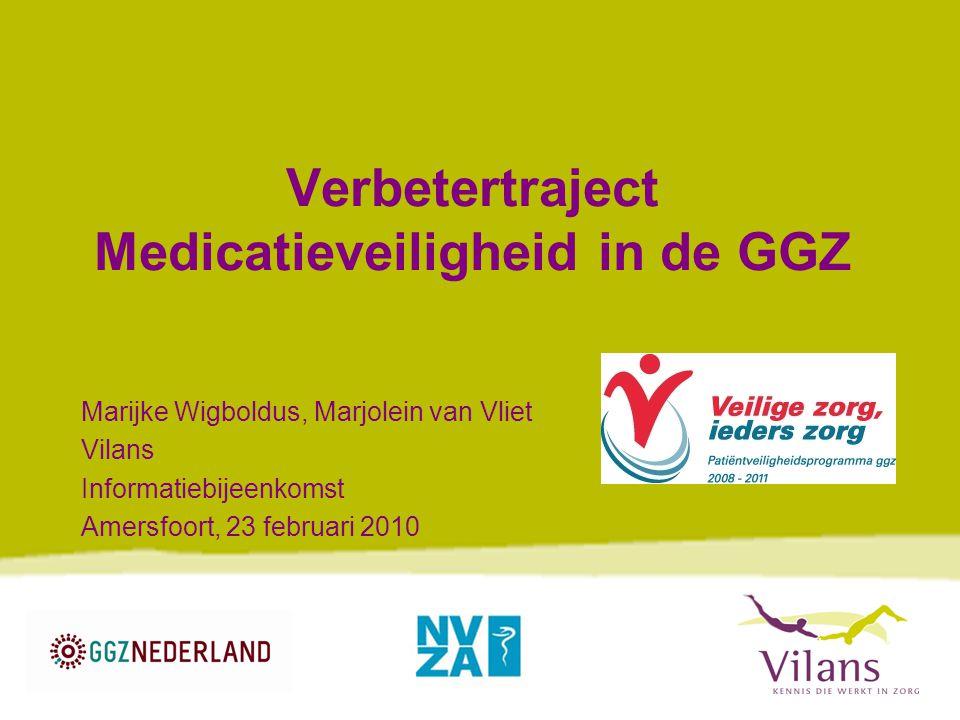 Verbetertraject Medicatieveiligheid in de GGZ Marijke Wigboldus, Marjolein van Vliet Vilans Informatiebijeenkomst Amersfoort, 23 februari 2010