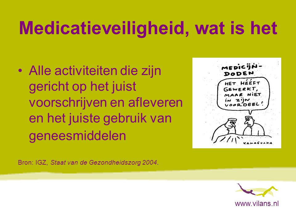 www.vilans.nl Medicatieveiligheid, wat is het Alle activiteiten die zijn gericht op het juist voorschrijven en afleveren en het juiste gebruik van gen