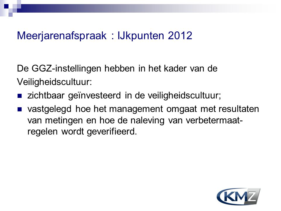 Meerjarenafspraak : IJkpunten 2012 De GGZ-instellingen hebben in het kader van de Veiligheidscultuur: zichtbaar geïnvesteerd in de veiligheidscultuur;