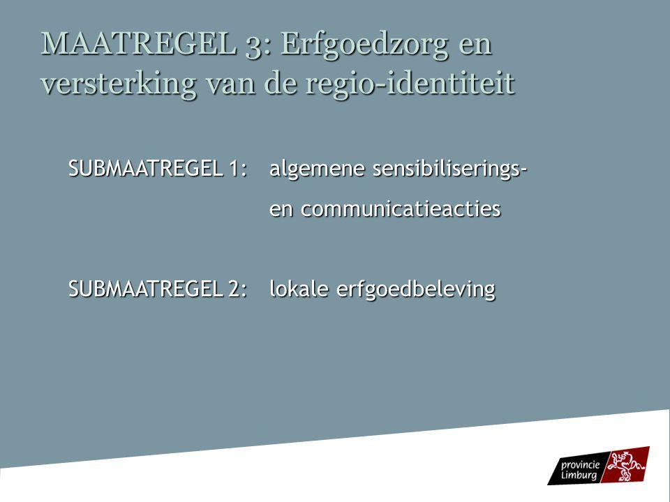 MAATREGEL 3: Erfgoedzorg en versterking van de regio-identiteit SUBMAATREGEL 1: algemene sensibiliserings- en communicatieacties en communicatieacties