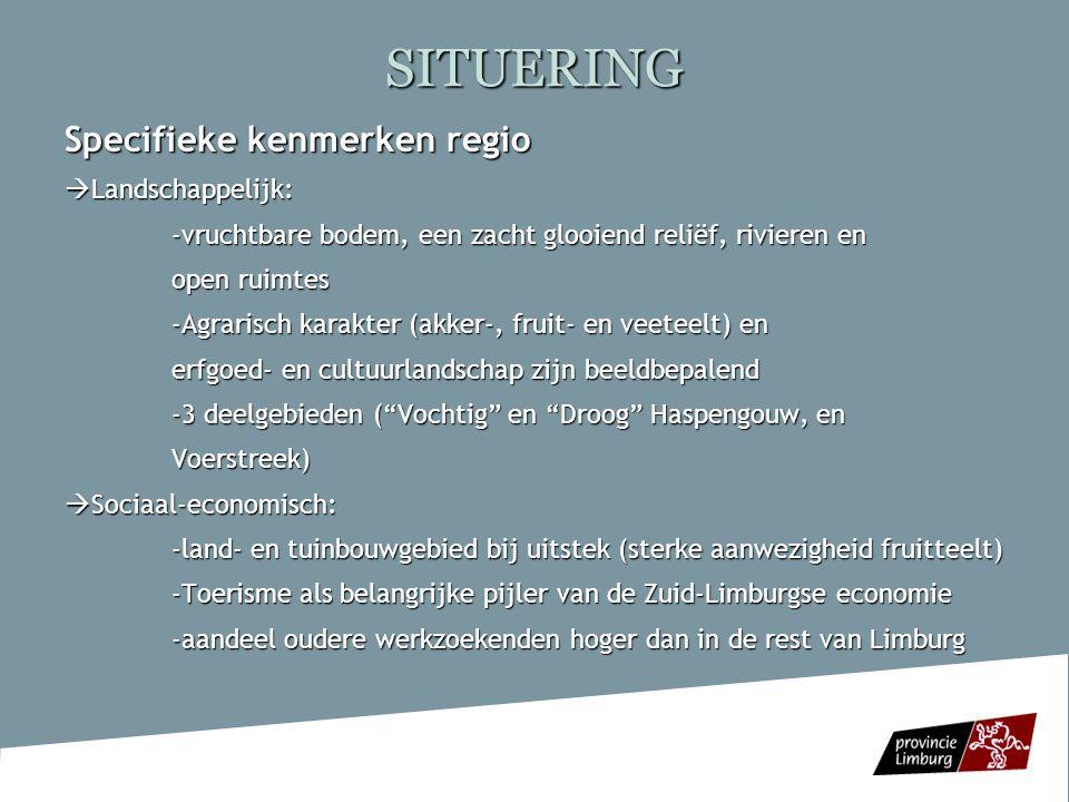 SITUERING Specifieke problemen regio - Ondanks meer grootschaligheid landbouw gebrek aan opvolging en leegstand; terugloop in werkgelegenheid in de landbouw -plattelandsvlucht jongeren -Oudste bevolking van Limburg (Vlaanderen) -Veel oude woningen zonder hedendaags comfort -Dalend voorzieningenniveau in kleine dorpskernen