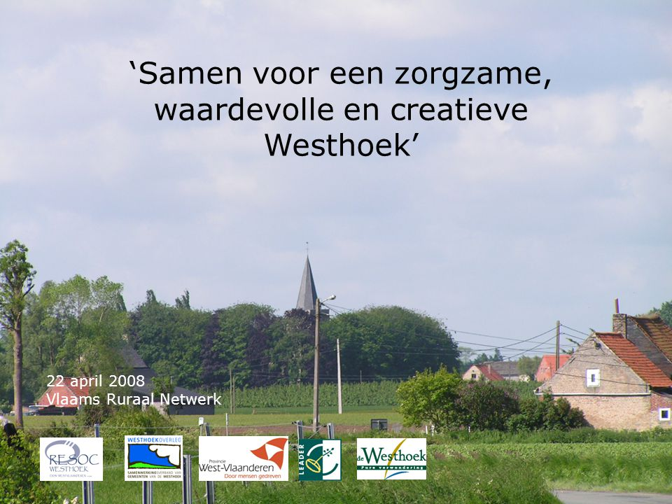 Vlaams Ruraal Netwerk 22-04- 2008 1 'Samen voor een zorgzame, waardevolle en creatieve Westhoek' 22 april 2008 Vlaams Ruraal Netwerk