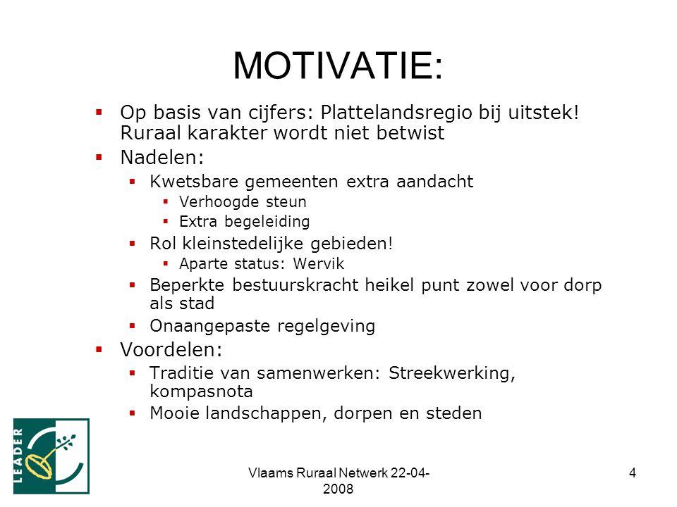 Vlaams Ruraal Netwerk 22-04- 2008 4 MOTIVATIE:  Op basis van cijfers: Plattelandsregio bij uitstek! Ruraal karakter wordt niet betwist  Nadelen:  K