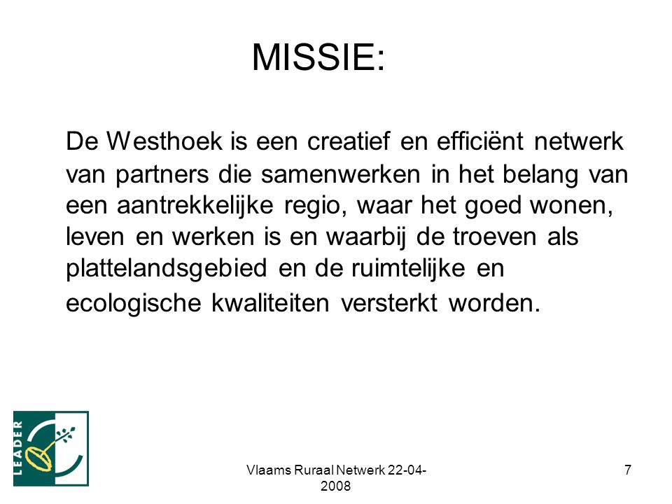 Vlaams Ruraal Netwerk 22-04- 2008 7 MISSIE: De Westhoek is een creatief en efficiënt netwerk van partners die samenwerken in het belang van een aantrekkelijke regio, waar het goed wonen, leven en werken is en waarbij de troeven als plattelandsgebied en de ruimtelijke en ecologische kwaliteiten versterkt worden.