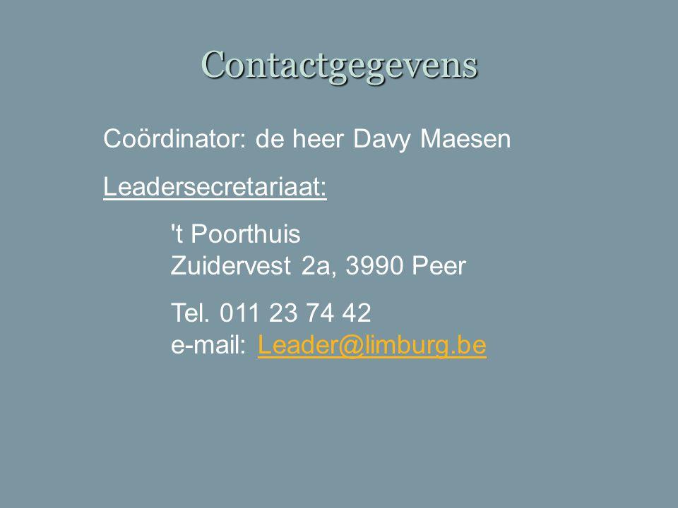 Contactgegevens Coördinator: de heer Davy Maesen Leadersecretariaat: 't Poorthuis Zuidervest 2a, 3990 Peer Tel. 011 23 74 42 e-mail: Leader@limburg.be