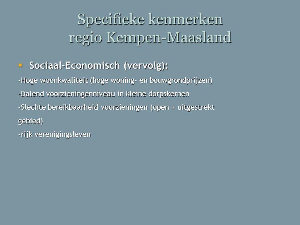 Specifieke kenmerken regio Kempen-Maasland  Sociaal-Economisch (vervolg): -Hoge woonkwaliteit (hoge woning- en bouwgrondprijzen) -Dalend voorzieninge