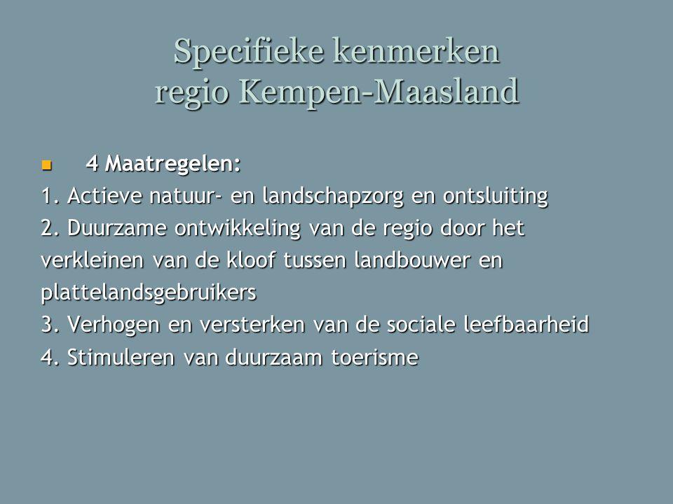 Specifieke kenmerken regio Kempen-Maasland 4 Maatregelen: 4 Maatregelen: 1. Actieve natuur- en landschapzorg en ontsluiting 2. Duurzame ontwikkeling v