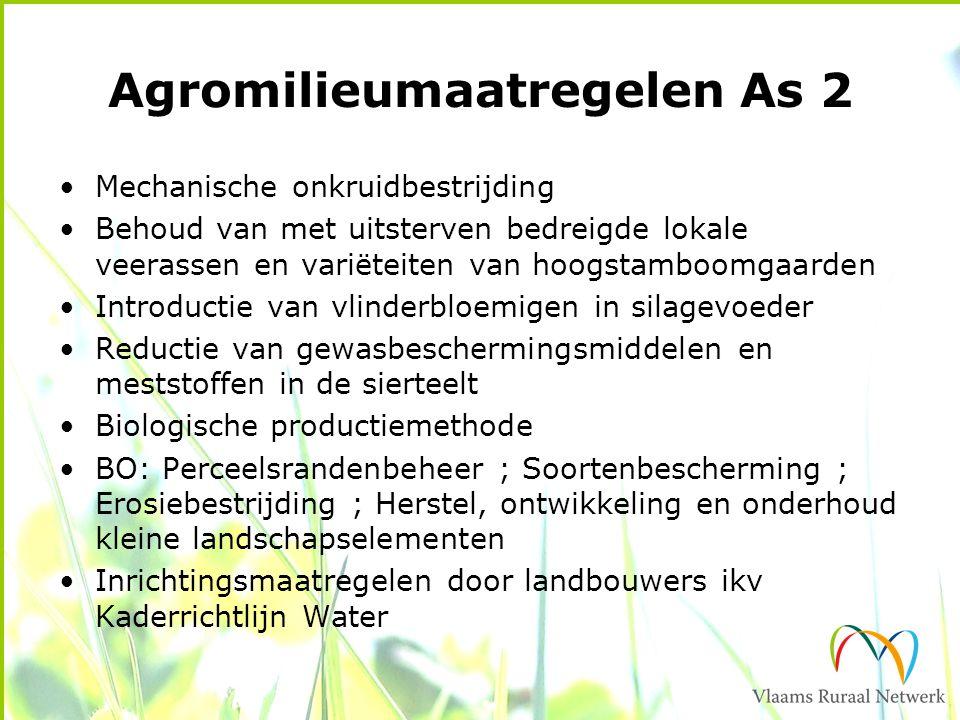 Agromilieumaatregelen As 2 Mechanische onkruidbestrijding Behoud van met uitsterven bedreigde lokale veerassen en variëteiten van hoogstamboomgaarden Introductie van vlinderbloemigen in silagevoeder Reductie van gewasbeschermingsmiddelen en meststoffen in de sierteelt Biologische productiemethode BO: Perceelsrandenbeheer ; Soortenbescherming ; Erosiebestrijding ; Herstel, ontwikkeling en onderhoud kleine landschapselementen Inrichtingsmaatregelen door landbouwers ikv Kaderrichtlijn Water