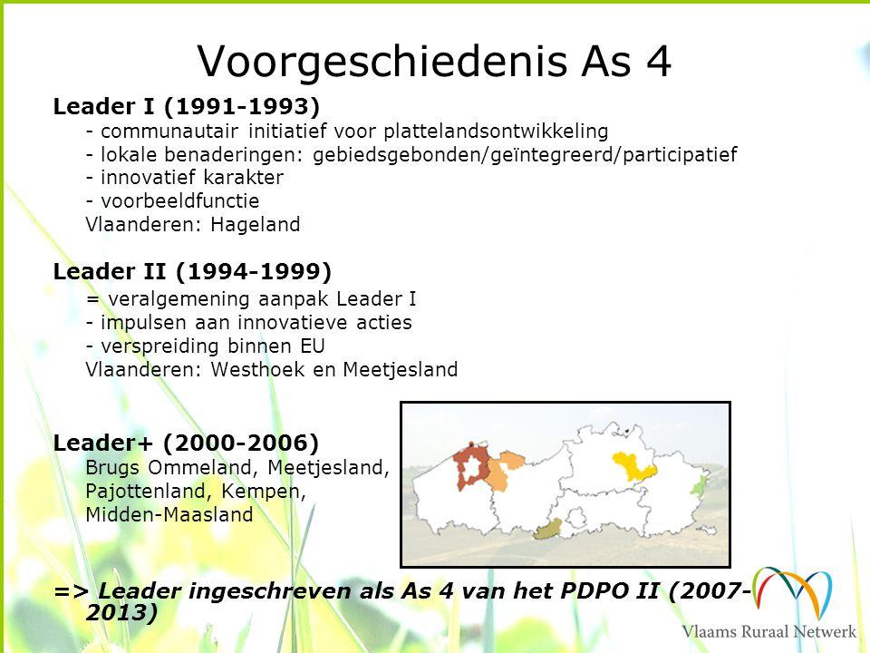 Voorgeschiedenis As 4 Leader I (1991-1993) - communautair initiatief voor plattelandsontwikkeling - lokale benaderingen: gebiedsgebonden/geïntegreerd/participatief - innovatief karakter - voorbeeldfunctie Vlaanderen: Hageland Leader II (1994-1999) = veralgemening aanpak Leader I - impulsen aan innovatieve acties - verspreiding binnen EU Vlaanderen: Westhoek en Meetjesland Leader+ (2000-2006) Brugs Ommeland, Meetjesland, Pajottenland, Kempen, Midden-Maasland => Leader ingeschreven als As 4 van het PDPO II (2007- 2013)