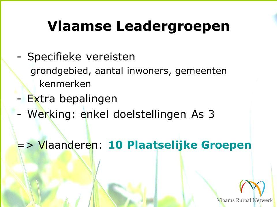 Vlaamse Leadergroepen -Specifieke vereisten grondgebied, aantal inwoners, gemeenten kenmerken -Extra bepalingen -Werking: enkel doelstellingen As 3 => Vlaanderen: 10 Plaatselijke Groepen