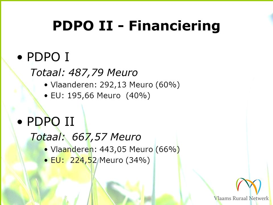 PDPO II - Financiering PDPO I Totaal: 487,79 Meuro Vlaanderen: 292,13 Meuro (60%) EU: 195,66 Meuro (40%) PDPO II Totaal: 667,57 Meuro Vlaanderen: 443,05 Meuro (66%) EU: 224,52 Meuro (34%)