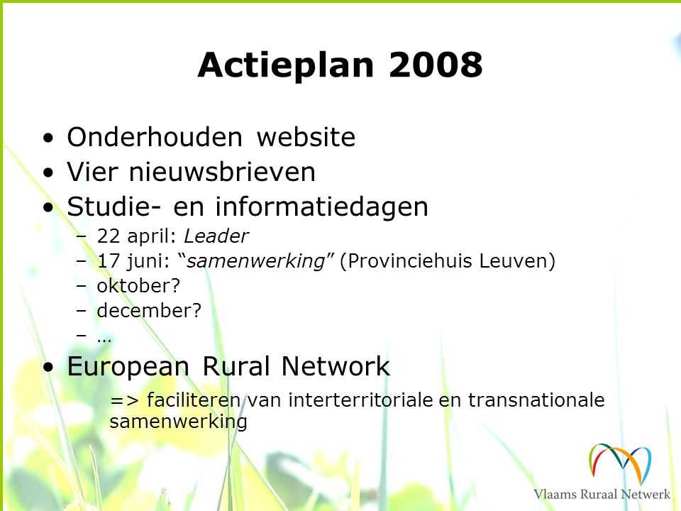 Actieplan 2008 Onderhouden website Vier nieuwsbrieven Studie- en informatiedagen –22 april: Leader –17 juni: samenwerking (Provinciehuis Leuven) –oktober.