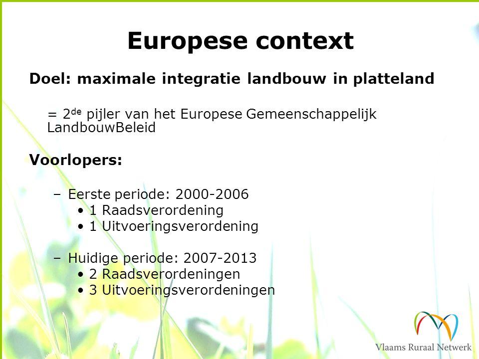 Europese context Doel: maximale integratie landbouw in platteland = 2 de pijler van het Europese Gemeenschappelijk LandbouwBeleid Voorlopers: –Eerste periode: 2000-2006 1 Raadsverordening 1 Uitvoeringsverordening –Huidige periode: 2007-2013 2 Raadsverordeningen 3 Uitvoeringsverordeningen