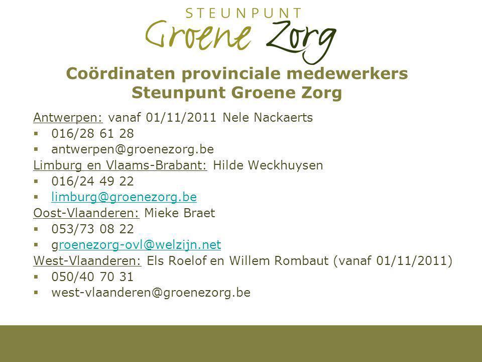 Coördinaten provinciale medewerkers Steunpunt Groene Zorg Antwerpen: vanaf 01/11/2011 Nele Nackaerts  016/28 61 28  antwerpen@groenezorg.be Limburg en Vlaams-Brabant: Hilde Weckhuysen  016/24 49 22  limburg@groenezorg.be limburg@groenezorg.be Oost-Vlaanderen: Mieke Braet  053/73 08 22  groenezorg-ovl@welzijn.netroenezorg-ovl@welzijn.net West-Vlaanderen: Els Roelof en Willem Rombaut (vanaf 01/11/2011)  050/40 70 31  west-vlaanderen@groenezorg.be