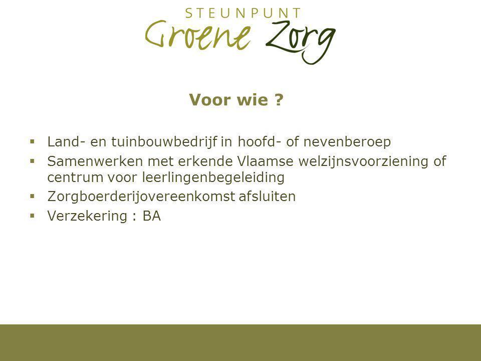 Voor wie ?  Land- en tuinbouwbedrijf in hoofd- of nevenberoep  Samenwerken met erkende Vlaamse welzijnsvoorziening of centrum voor leerlingenbegelei